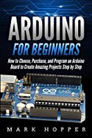 Arduino for Beginners: How to Choose, Purchase, and Program an Arduino Board to Create Amazing Projects Step by Step