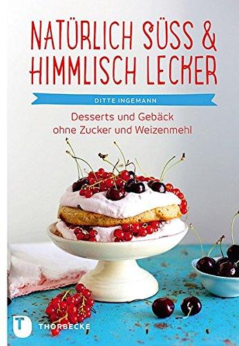 Natürlich süß & himmlisch lecker!: Desserts und Gebäck ohne Zucker und Weizenmehl