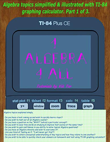 1 Algebra 4All: Algebra topics simplified & illustrated with TI-84 graphing calculator. Part 1 of 3 (English Edition)
