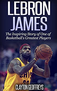 LeBron James: The Inspiring Story of One of Basketball's Greatest Players (Basketball Biography Books) by [Clayton Geoffreys]