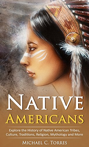 Native Americans: Explore the History of Native American Tribes, Culture, Traditions, Religion, Mythology and More (Native Americans, American History Book 1)