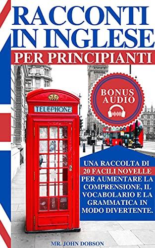 RACCONTI IN INGLESE PER PRINCIPIANTI: Una raccolta di 20 facili novelle per aumentare la...