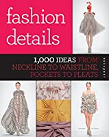 Fashion Details: 1,000 Ideas from Neckline to Waistline, Pockets to Pleats