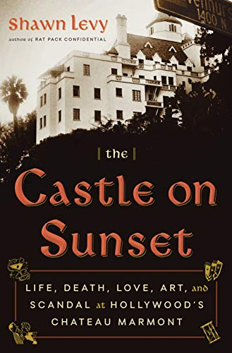 The Castle on Sunset: Life, Death, Love, Art, and Scandal at Hollywood's Chateau Marmont