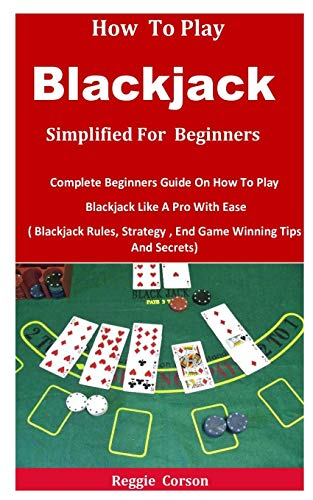 How To Blackjack Simplified For Beginners: Complete Beginners Guide On How To Play Blackjack Like A Pro With Ease ( Blackjack Rules, Strategy , End Game Winning Tips And Secrets)