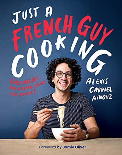 Just a French Guy Cooking: Easy Recipes and Kitchen Hacks for Rookies (English Edition)
