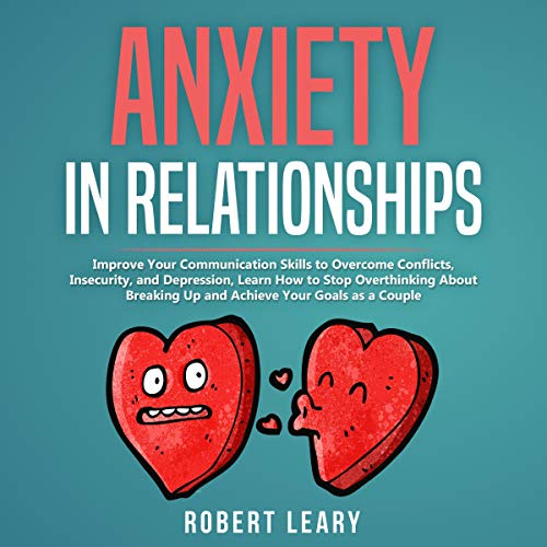Anxiety in Relationships: Improve Your Communication Skills to Overcome Conflicts, Insecurity, and Depression, Learn How to Stop Overthinking About Breaking Up and Achieve Your Goals as a Couple cover art