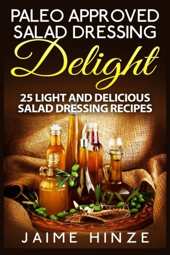 Paleo Approved Salad Dressing Delight: 25 Light and Delicious Salad Dressing Recipes