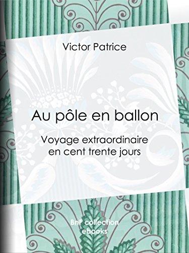 Au pôle en ballon: Voyage extraordinaire en cent trente jours (French Edition)
