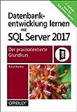 Datenbankentwicklung lernen mit SQL Server 2017: Der praxisorientierte Grundkurs (Handbuch)