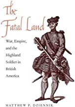 The Fatal Land: War, Empire, and the Highland Soldier in British America (The Lewis Walpole Series in Eighteenth-Century Culture and History)