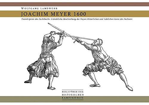 Joachim Meyer 1600: Transkription des Fechtbuchs 'Gründtliche Beschreibung der freyen Ritterlichen und Adelichen kunst des Fechtens' (Bibliothek historischer Kampfkünste)