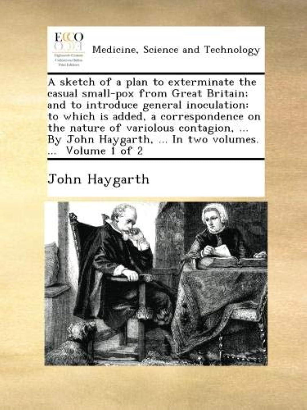 コンパニオンメロディアス真っ逆さまA sketch of a plan to exterminate the casual small-pox from Great Britain; and to introduce general inoculation: to which is added, a correspondence on the nature of variolous contagion, ... By John Haygarth, ... In two volumes. ...  Volume 1 of 2
