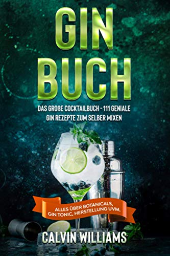 GIN BUCH: Das große Cocktailbuch - 111 geniale Gin Rezepte zum selber mixen - Alles über Botanicals, Gin Tonic, Herstellung uvm.