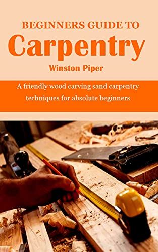 BEGINNERS GUIDE TO CARPENTRY: A friendly wood carving sand carpentry techniques for absolute beginners (English Edition)
