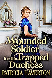 A Wounded Soldier for the Trapped Duchess: A Historical Regency Romance Novel
