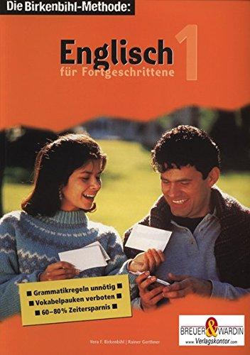 Englisch für Fortgeschrittene 1 - Die Birkenbihl-Methode: Englisch lernen ist leicht - auf die Methode kommt es an! Vokabelpauken verboten! Grammatikregeln unnötig! 60-80% Zeitersparnis