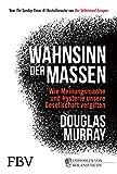 Wahnsinn der Massen: Wie Meinungsmache und Hysterie unsere Gesellschaft vergiften - Douglas Murray