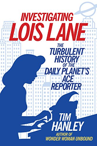 Investigating Lois Lane: The Turbulent History of the Daily Planets Ace Reporter (English Edition)