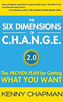 The Six Dimensions of C.H.A.N.G.E. 2.0: The Proven Plan for Getting What You Want by [Kenny Chapman, Tolly Burkan]
