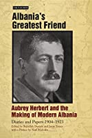 Albania's Greatest Friend: Aubrey Herbert and the Making of Modern Albania: Diaries and Papers 1904-1923