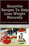 Smoothie Recipes To Help Lose Weight Naturally: Recipes For Detox And Healthy Living. (kindle)