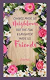 """Chance Made Us Neighbours But The Fun & Laughter Made Us Friends Journal: Notebook 100 cream lined pages with faded friends image on page 5""""x8"""" with ... & kids, boys & girls, teens, women & men."""