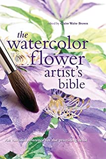 The Watercolor Flower Artist's Bible: An Essential Reference for the Practicing Artist (Artist's Bibles)