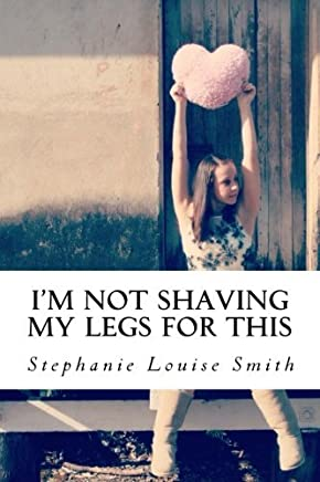 Im Not Shaving My Legs For This by Stephanie Louise Smith (2012-12-31)
