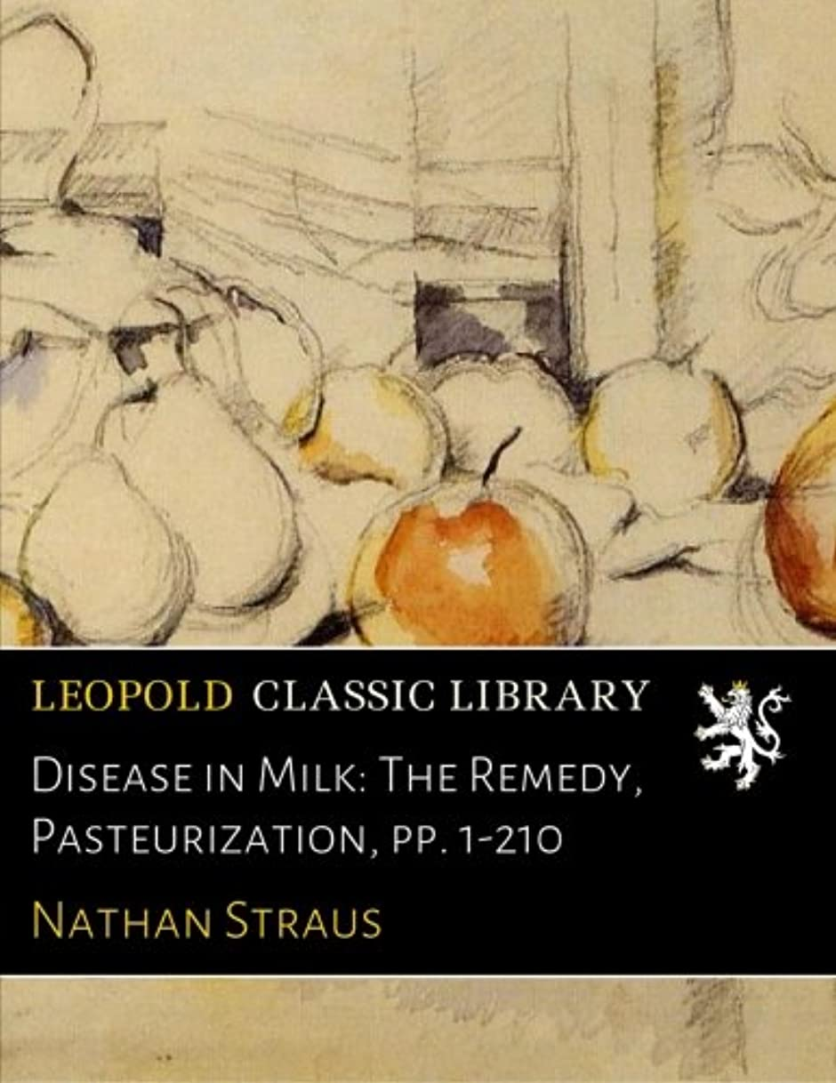 お互い施設細断Disease in Milk: The Remedy, Pasteurization, pp. 1-210