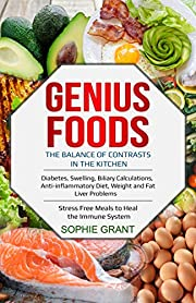 Genius Foods: The Balance of Contrast in the Kitchen. Diabetes, Swelling, Biliary Calculations, Anti-Inflammatory Diet, Weight and Fat Liver Problems. Stress Free Meals to Heal the Immune System.