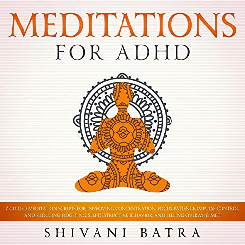 Meditations for ADHD: 7 Guided Meditation Scripts for Improving Concentration, Focus, Patience, Impulse Control, and Redu...