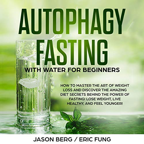 Autophagy Fasting with Water for Beginners: How to Master the Art of Weight Loss and Discover the Amazing Diet Secrets Behind the Power of Fasting! Lose Weight, Live Healthy, and Feel Younger! audiobook cover art