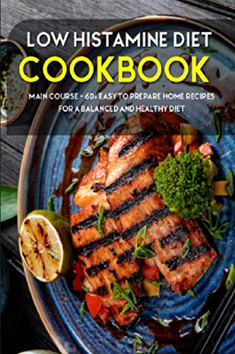 LOW HISTAMINE DIET: MAIN COURSE - 60+ Easy to prepare home recipes for a balanced and healthy diet