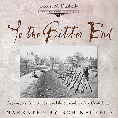 To the Bitter End: Appomattox, Bennett Place, and the Surrenders of the Confederacy  audiobook cover art