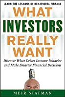 What Investors Really Want: Discover What Drives Investor Behavior and Make Smarter Financial Decisions