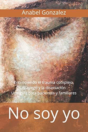 No soy yo: Entendiendo el trauma complejo, el apego, y la disociación: una guía para pacientes