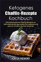 Ketogenes Chaffle-Rezepte Kochbuch: Kohlenhydratarme Chaffle-Rezepte zur Ankurbelung der gesunden Fettverbrennung und zur Umkehrung Ihrer Krankheit