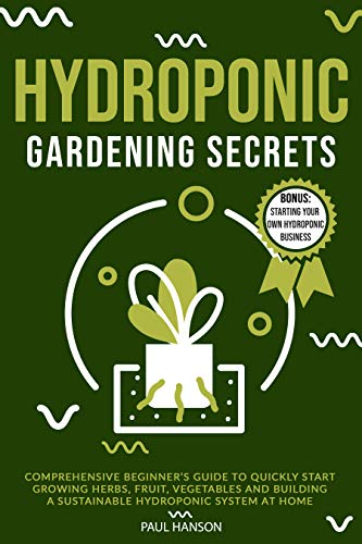 HYDROPONIC GARDENING SECRETS: Comprehensive Beginner's Guide to Quickly Start Growing Herbs, Fruit, Vegetables and Building A Sustainable Hydroponic System at Home (English Edition)