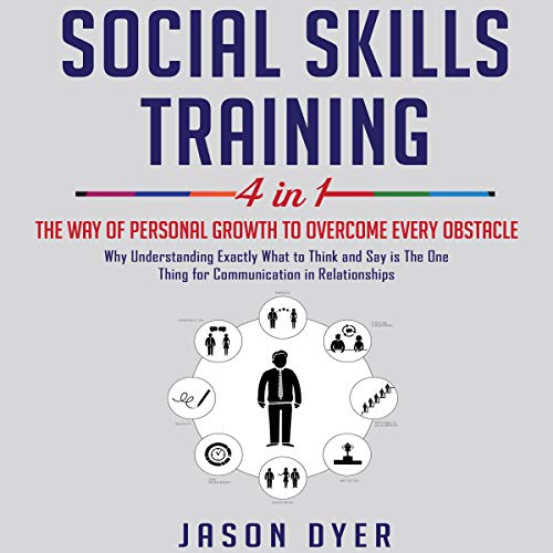 Social Skills Training: 4 in 1: The Way of Personal Growth to Overcome Every Obstacle: Why Understanding Exactly What to Ask and Say Is the One Thing Necessary for Communication in Relationships