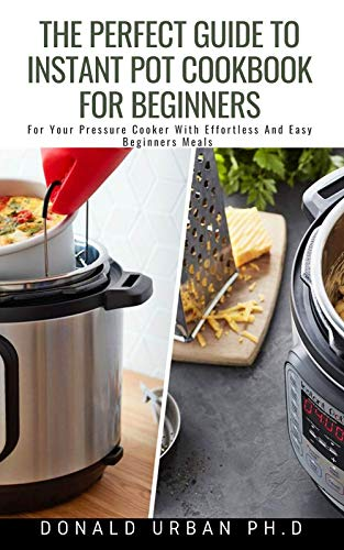 The Perfect Guide To Instant Pot Cookbook For Beginners: For Your Pressure Cooker With Effortless And Easy Beginners Meals