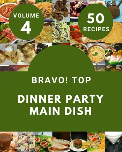 Bravo! Top 50 Dinner Party Main Dish Recipes Volume 4: Greatest Dinner Party Main Dish Cookbook of All Time
