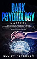 Dark Psychology: How to Analyze and Influence People, Forbidden Manipulation, Emotional Intelligence 2.0, NLP and Body Language. Discover and Learn the Dark Secrets of Mind Control.