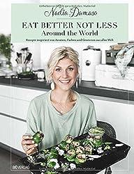 EAT BETTER NOT LESS - Around the World: Rezepte inspiriert von Aromen, Farben und Gewürzen aus aller Welt