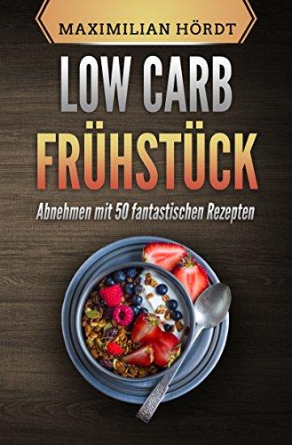 Low Carb Frühstück: Abnehmen mit 50 fantastischen Rezepten (Low Carb, Low Carb für Berufstätige, Abnehmen mit Low Carb, Low Carb Diät, Low Carb Rezepte, ... einfach) (Low Carb für Einsteiger 4)