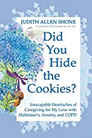 Did You Hide the Cookies?: Inescapable Heartaches of Caregiving for My Love with Alzheimer's, Anxiety, and COPD (Accepting the Gift of Caregiving)