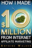 How I Made $10 Million From Internet Affiliate Marketing