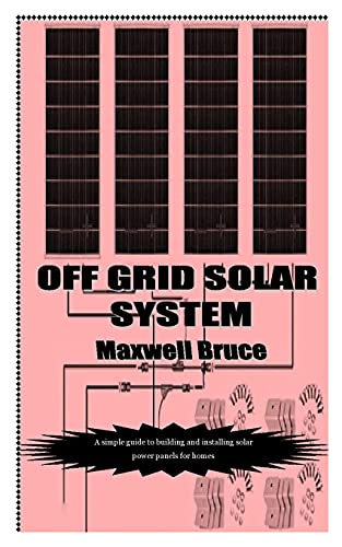 OFF GRID SOLAR SYSTEM: A simple guide to building and installing solar power panels for homes
