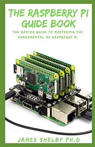 THE RASPBERRY PI GUIDE BOOK: The Master Guide To Mastering The Fundamental...
