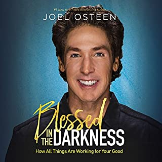 Blessed in the Darkness     How All Things Are Working for Your Good              By:                                                                                                                                 Joel Osteen                               Narrated by:                                                                                                                                 Joel Osteen                      Length: 7 hrs and 38 mins     9 ratings     Overall 4.6